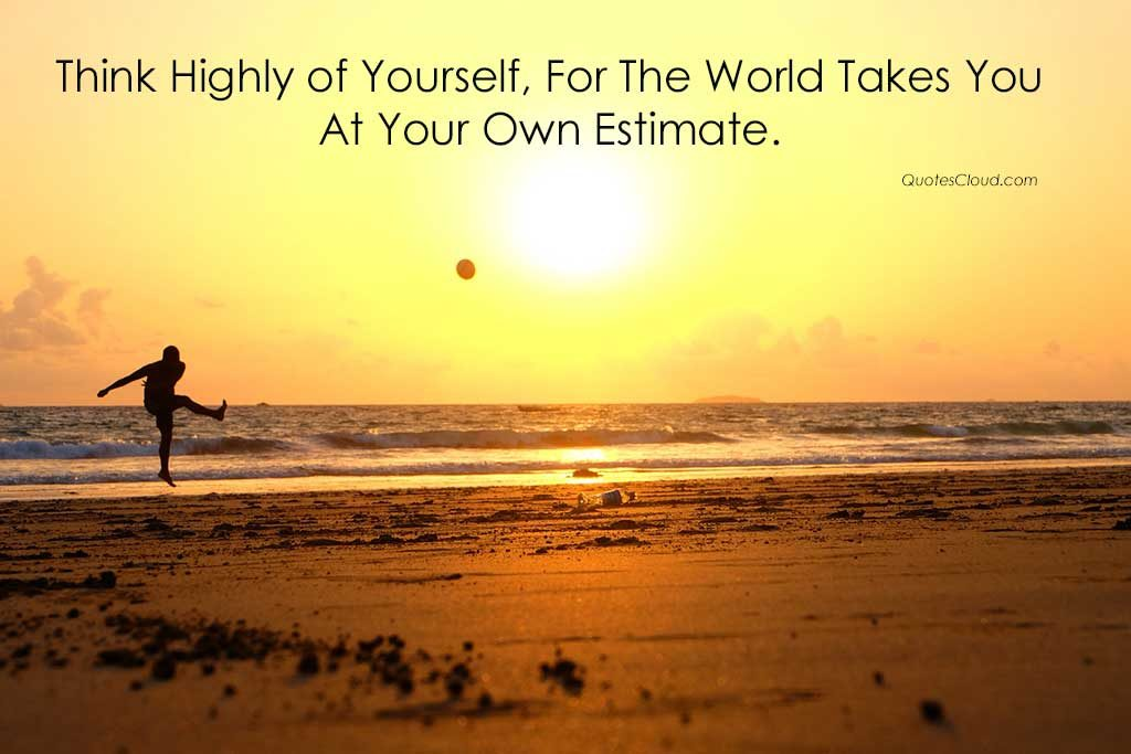 Think Highly of yourself, for the world takes you at your won estimate